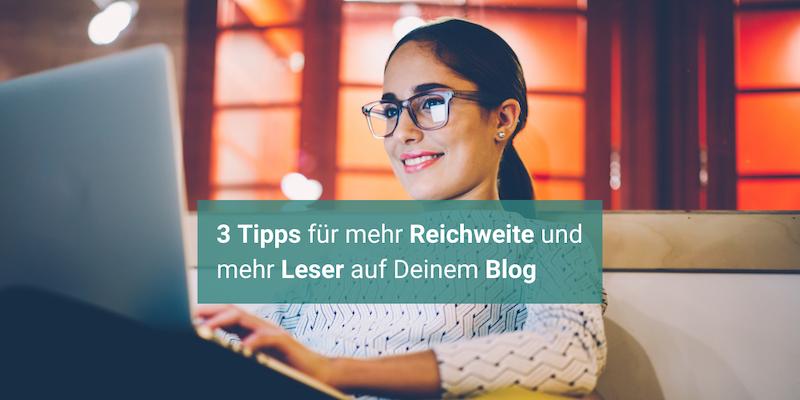 3 Tipps für mehr Reichweite und mehr Leser auf Deinem Blog